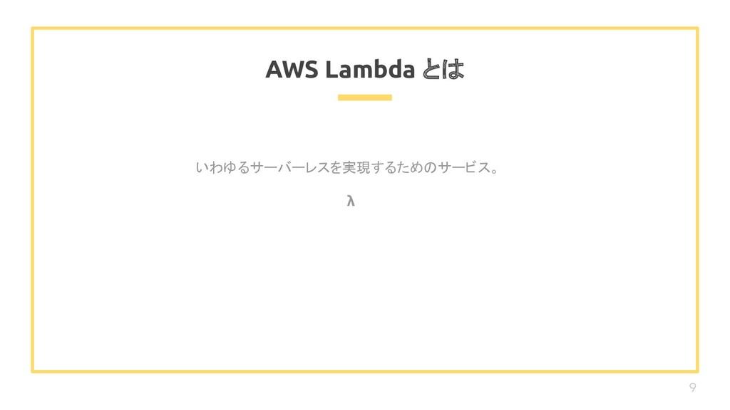 いわゆるサーバーレスを実現するためのサービス。 λ AWS Lambda とは 9