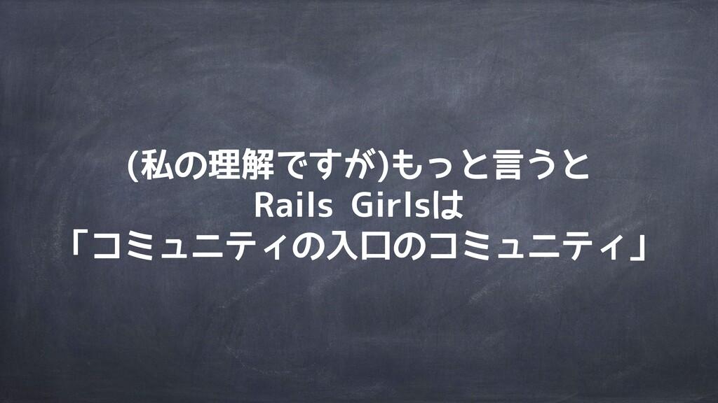 (私の理解ですが)もっと言うと Rails Girlsは 「コミュニティの入口のコミュニティ」