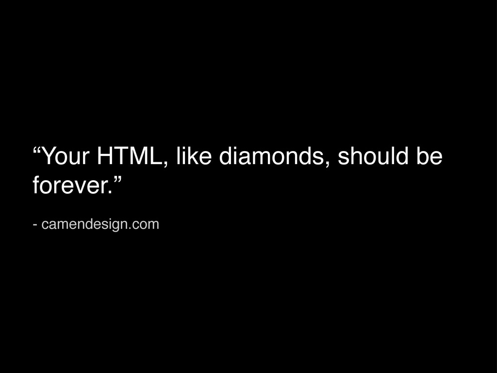 """""""Your HTML, like diamonds, should be forever."""" ..."""