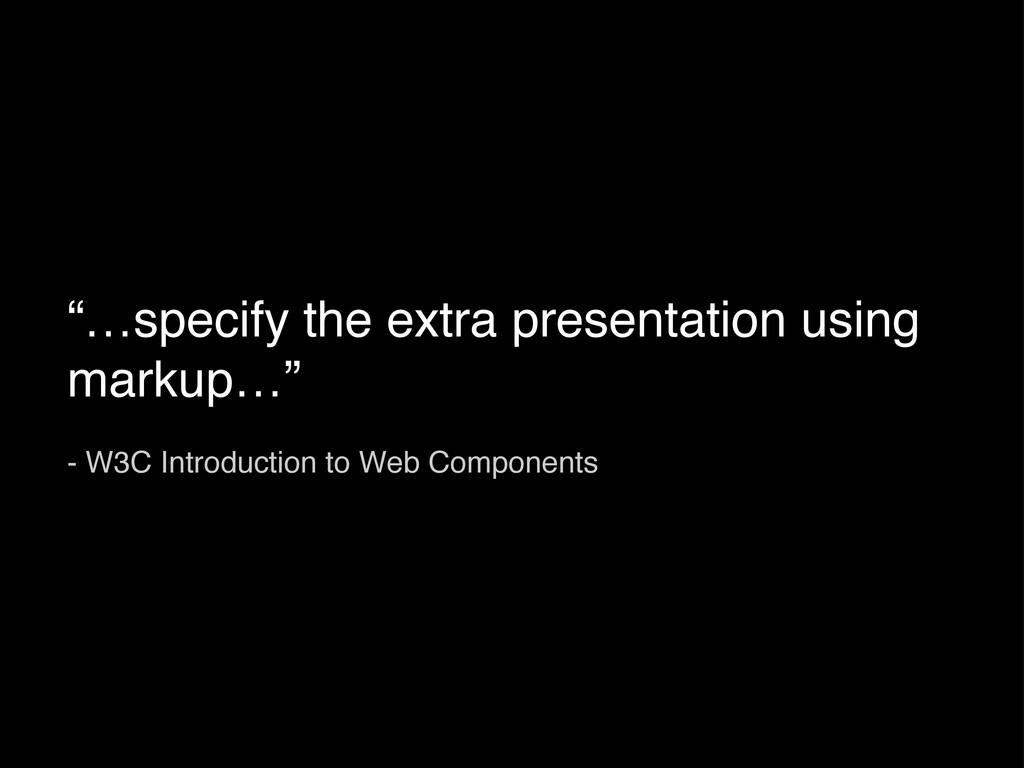 """…specify the extra presentation using markup…""..."