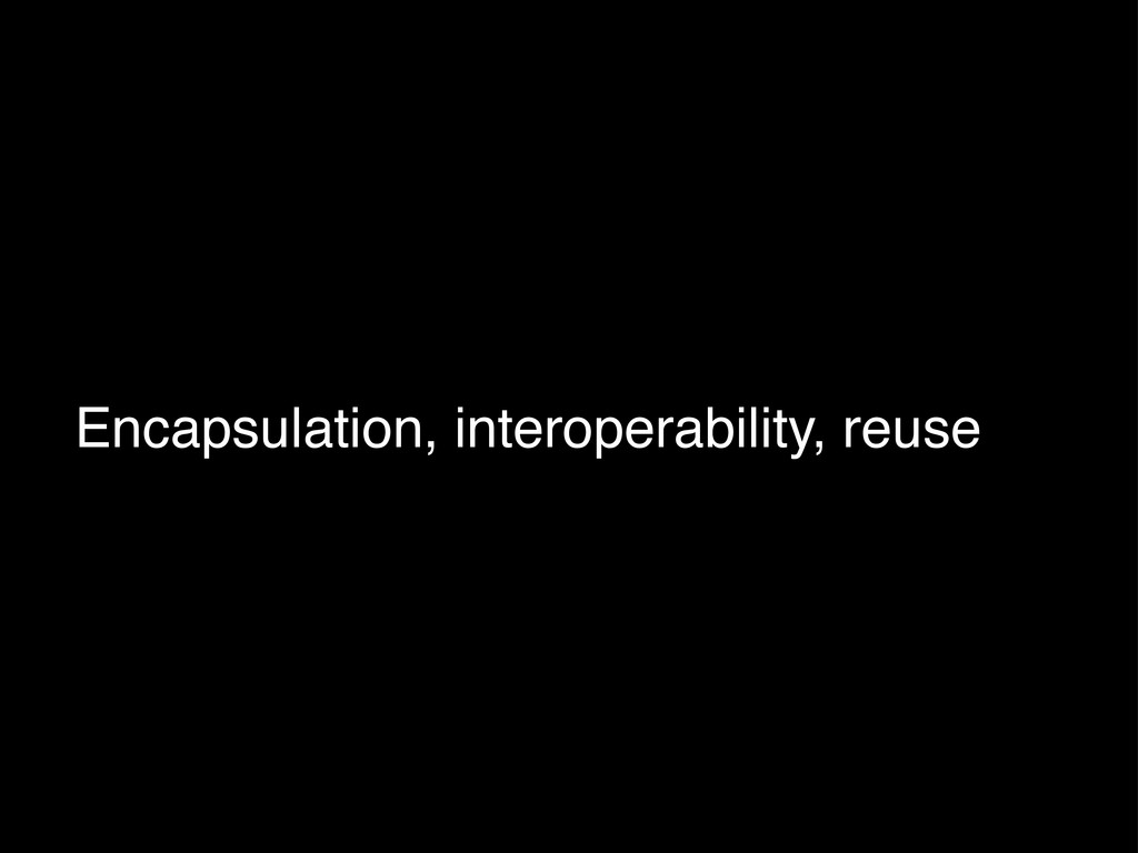 Encapsulation, interoperability, reuse
