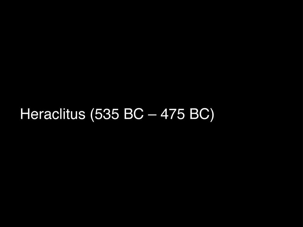 Heraclitus (535 BC – 475 BC)