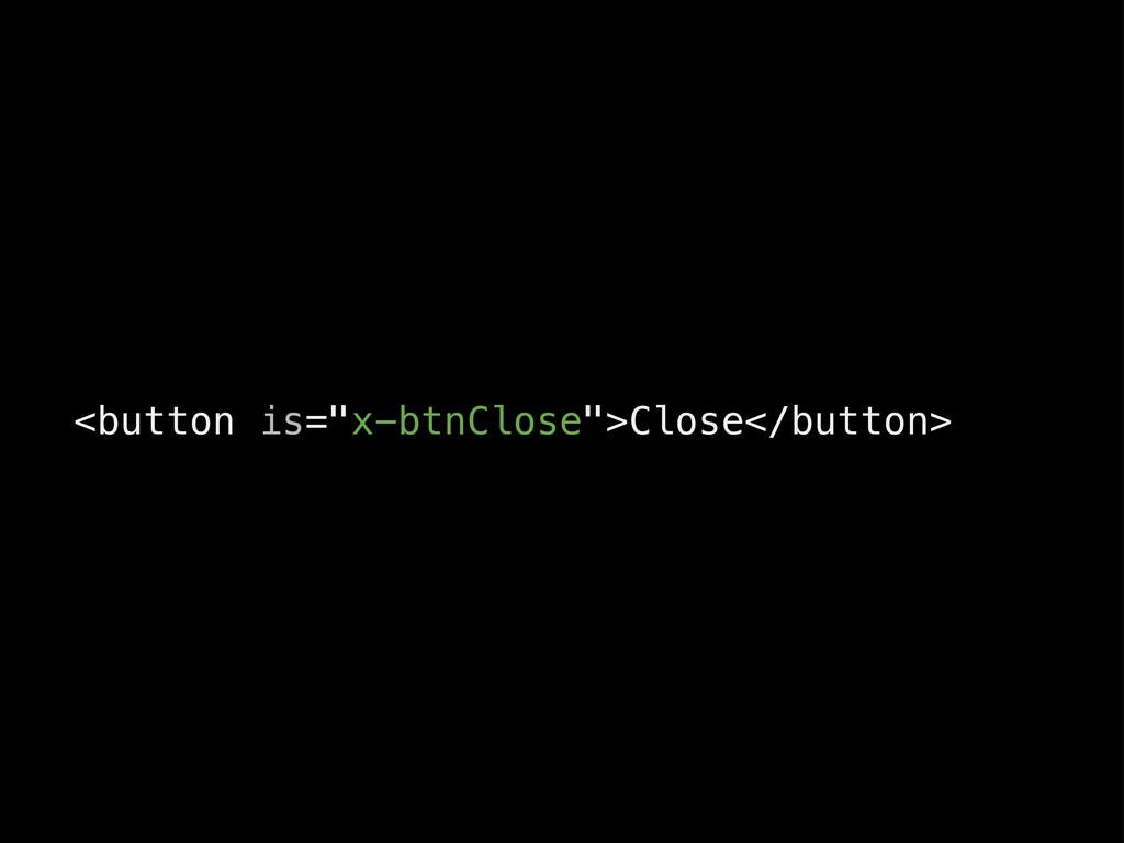 """<button is=""""x-btnClose"""">Close</button>"""