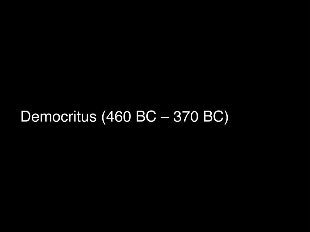 Democritus (460 BC – 370 BC)