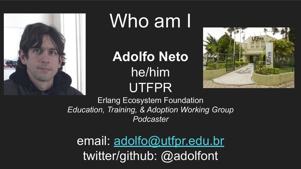 Who am I Adolfo Neto he/him UTFPR Erlang Ecosys...