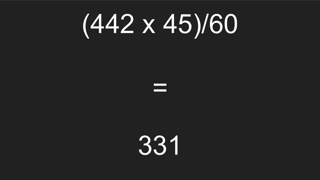 (442 x 45)/60 = 331
