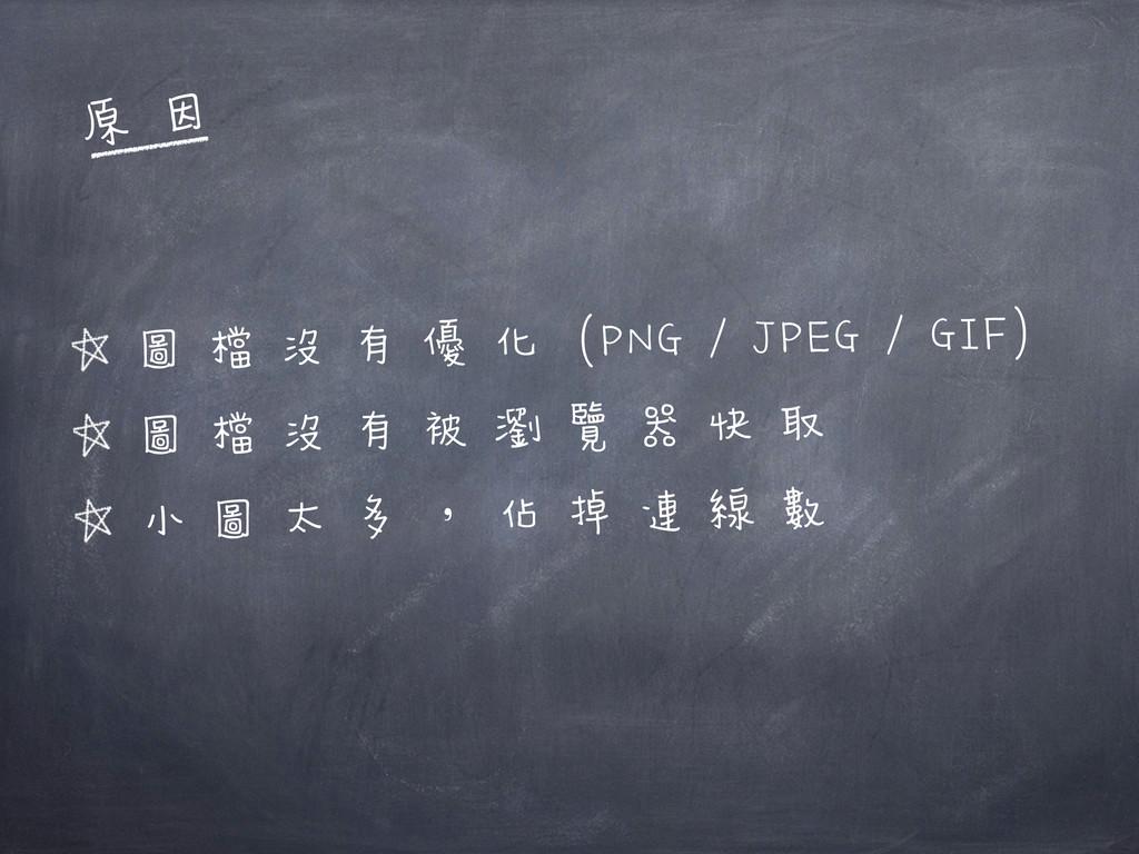 圖檔沒有優化 (PNG / JPEG / GIF) 圖檔沒有被瀏覽器快取 小圖太多,佔掉連線數...