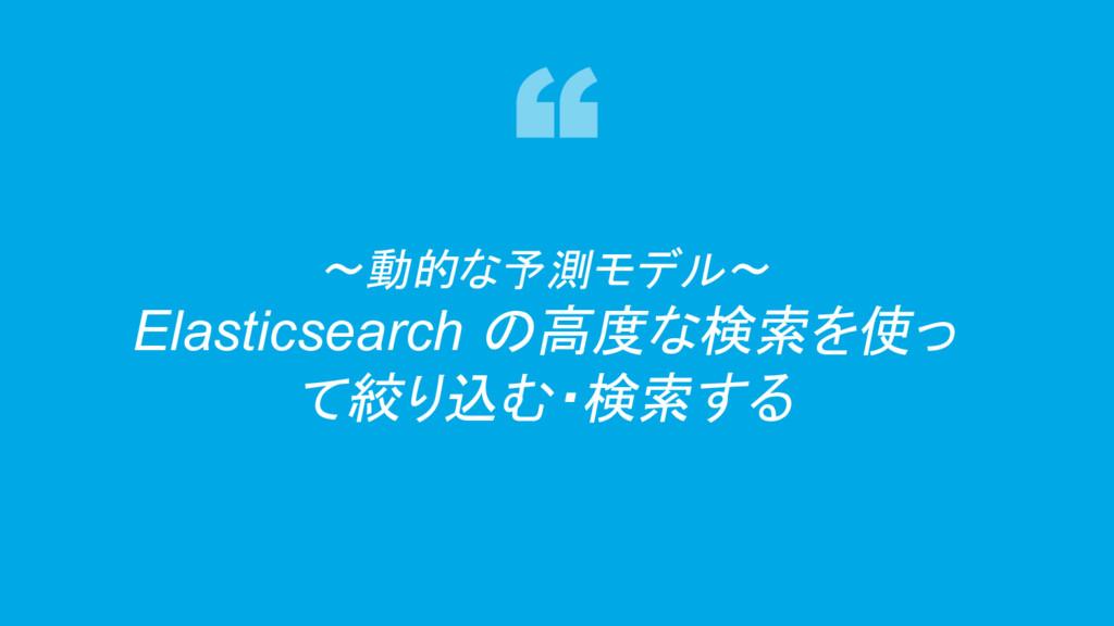 42 〜動的な予測モデル〜 Elasticsearch の高度な検索を使っ て絞り込む・検索する