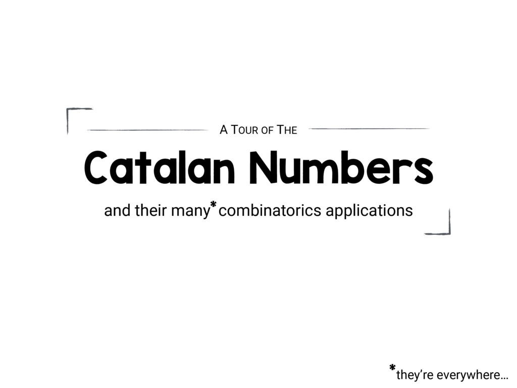they're everywhere… * Catalan Numbers and their...
