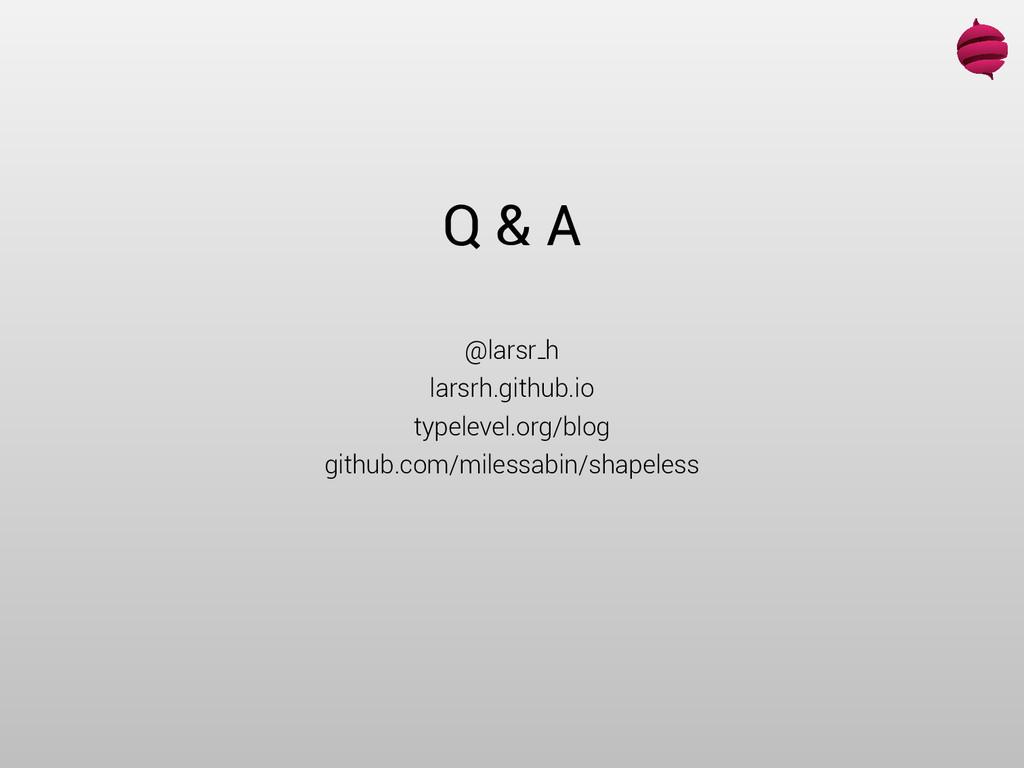 Q & A @larsr h larsrh.github.io typelevel.org/b...