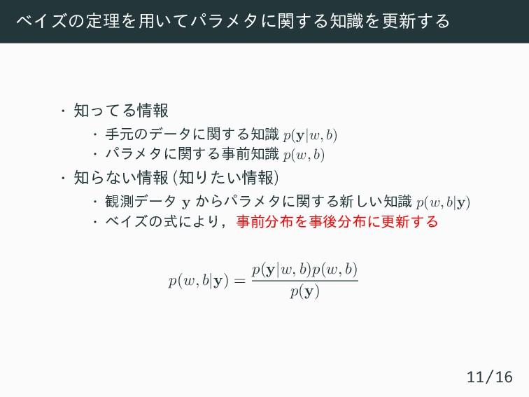 ベイズの定理を用いてパラメタに関する知識を更新する • 知ってる情報 • 手元のデータに関する...