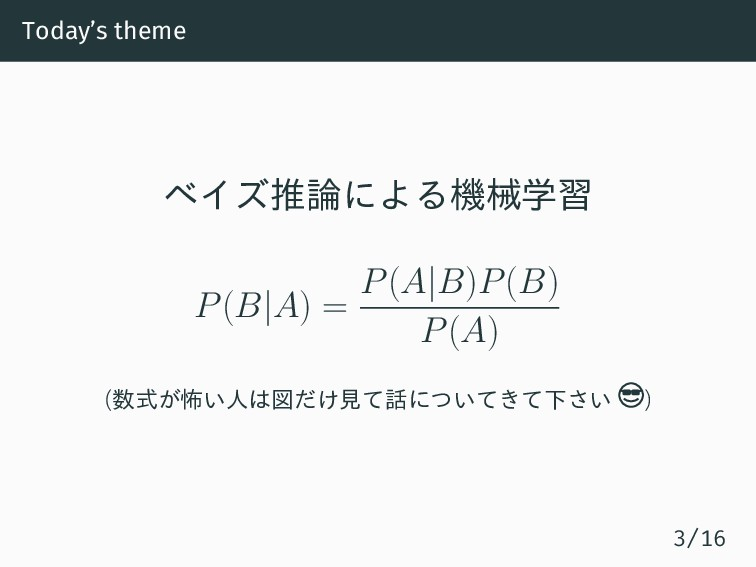 Today's theme ベイズ推論による機械学習 P(B|A) = P(A|B)P(B) ...