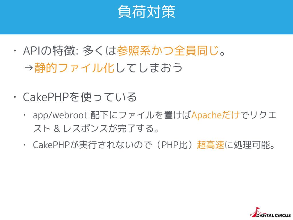 負荷対策 • APIの特徴: 多くは参照系かつ全員同じ。 →静的ファイル化してしまおう • ...