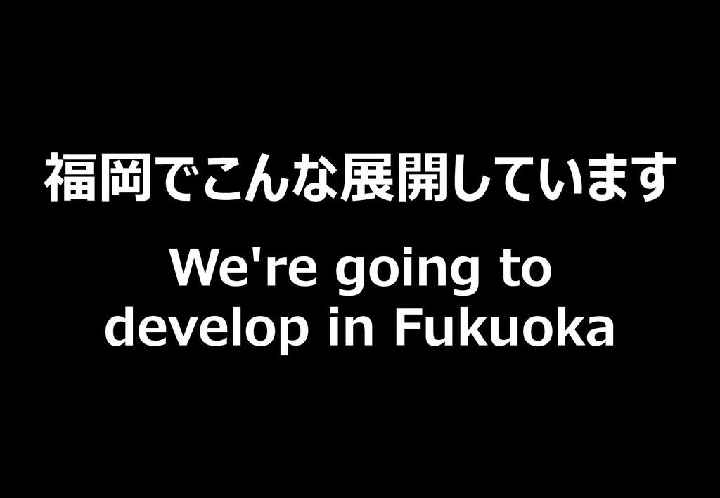 福岡でこんな展開しています We're going to develop in Fukuoka