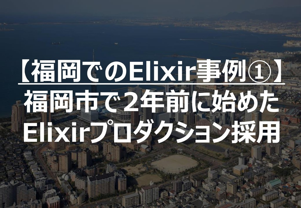 121 【福岡でのElixir事例①】 福岡市で2年前に始めた Elixirプロダクション採用