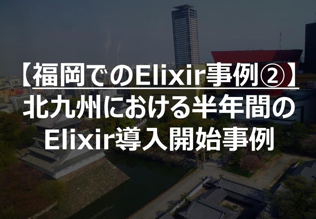 126 【福岡でのElixir事例②】 北九州における半年間の Elixir導入開始事例