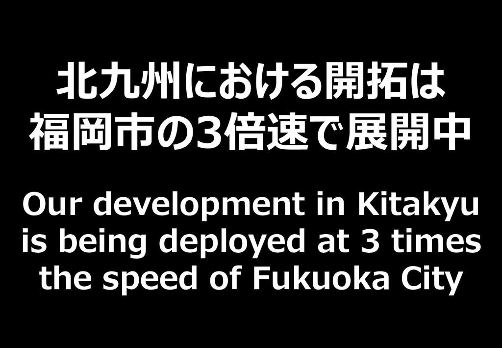 130 北九州における開拓は 福岡市の3倍速で展開中 Our development in K...