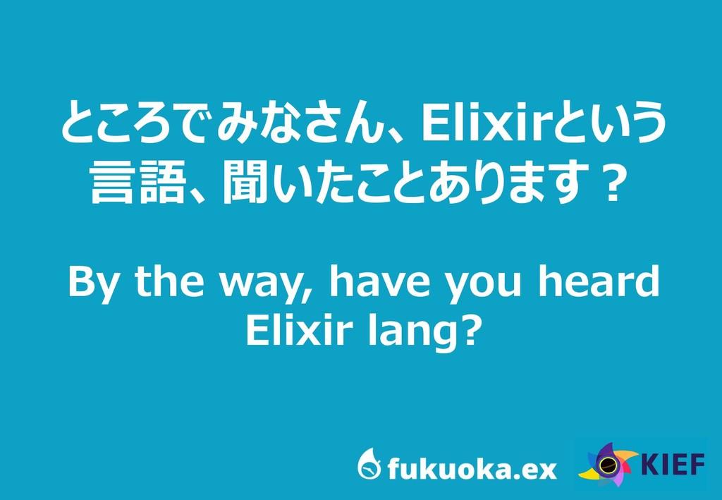15 ところでみなさん、Elixirという 言語、聞いたことあります? By the way,...