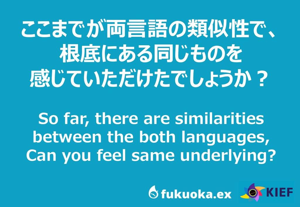 71 ここまでが両言語の類似性で、 根底にある同じものを 感じていただけたでしょうか? So ...