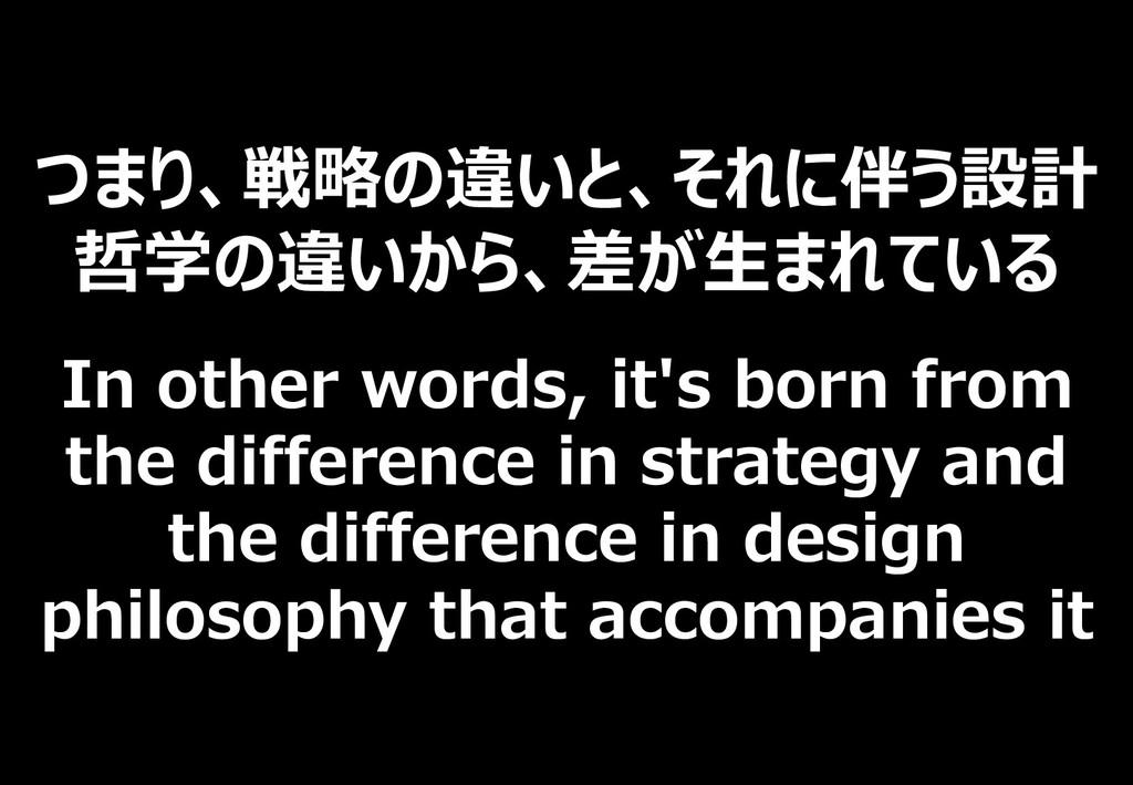 つまり、戦略の違いと、それに伴う設計 哲学の違いから、差が生まれている In other wo...