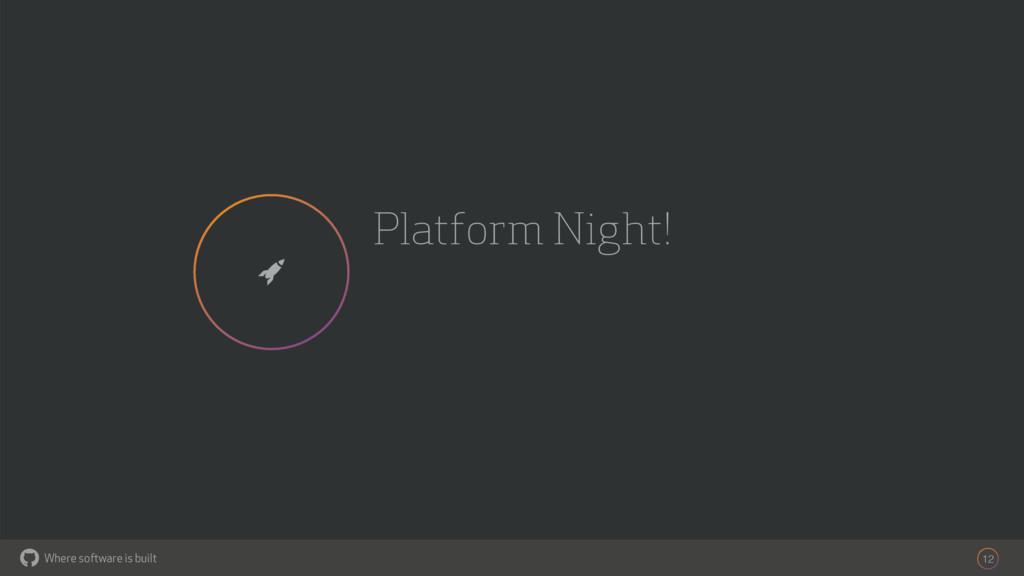 Where software is built Platform Night! 12 $