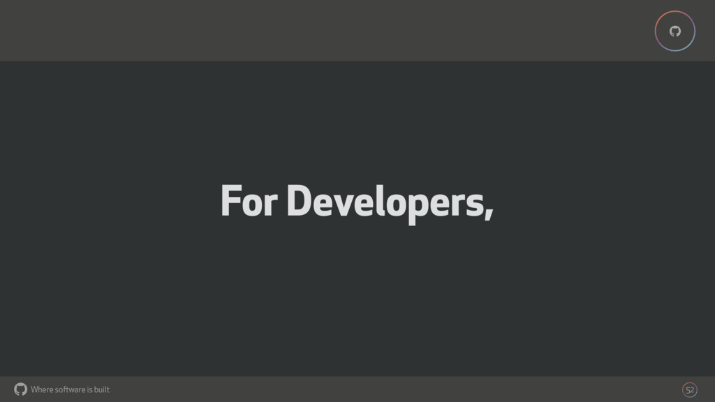Where software is built % % 52 For Developers,
