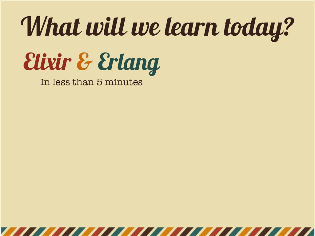 What will we learn today? Elixir & Erlang In le...