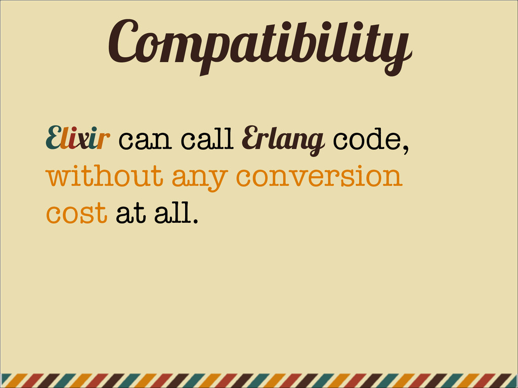 Compatibility Elixir can call Erlang code, with...