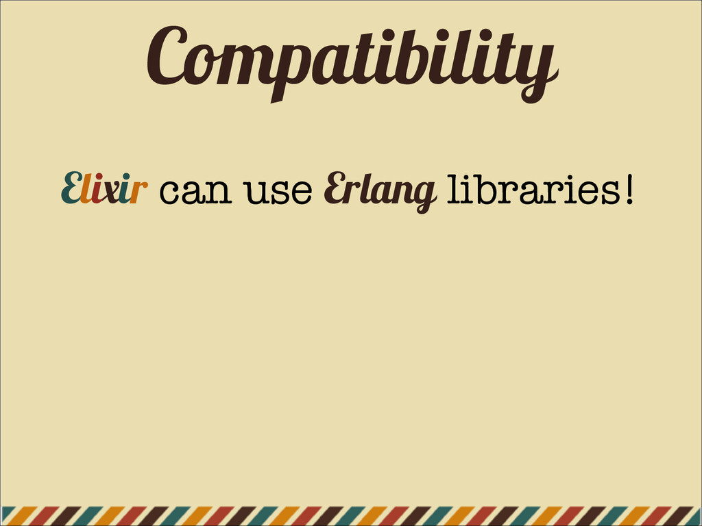 Compatibility Elixir can use Erlang libraries!
