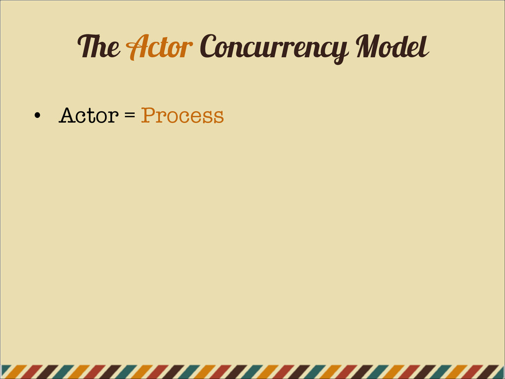 The Actor Concurrency Model • Actor = Process