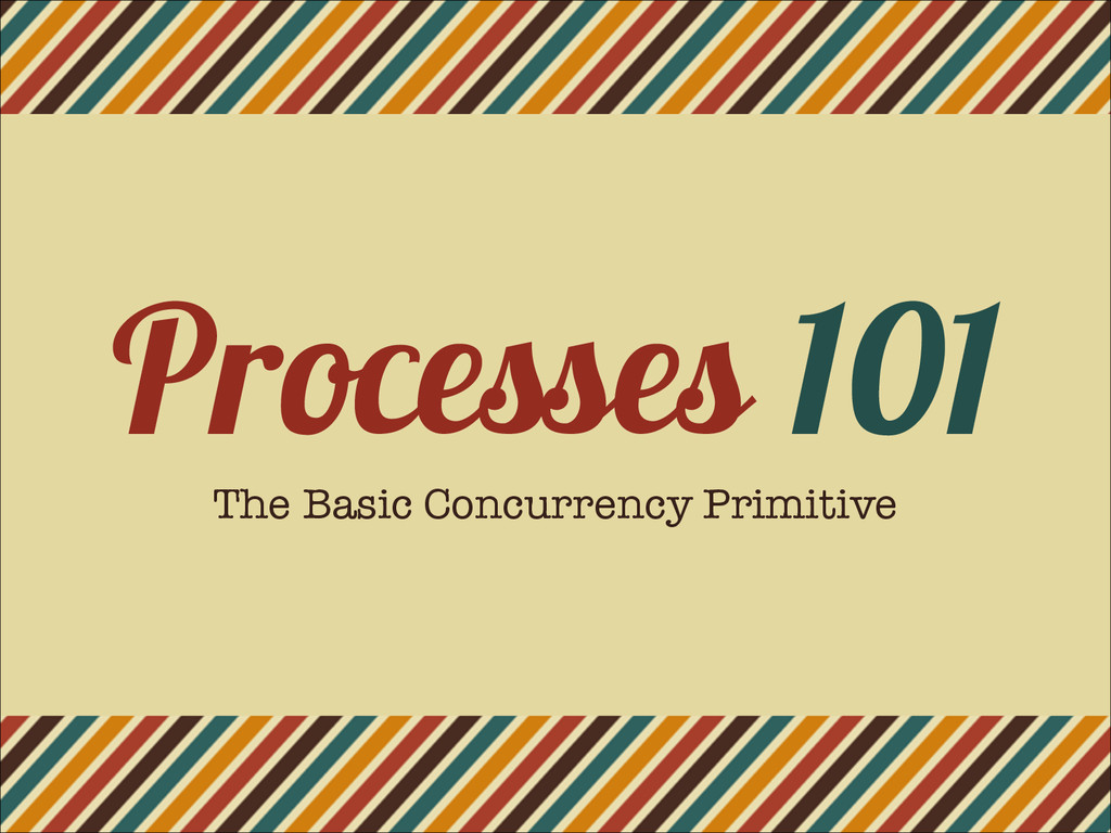 Processes 101 The Basic Concurrency Primitive