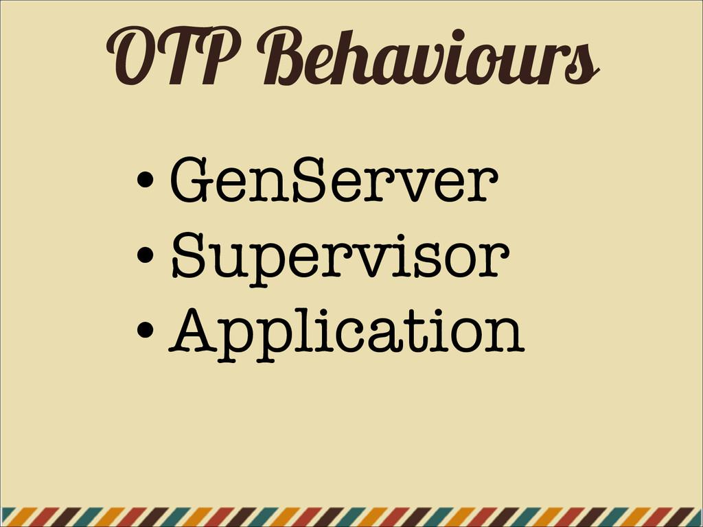 OTP Behaviours • GenServer • Supervisor • Appli...
