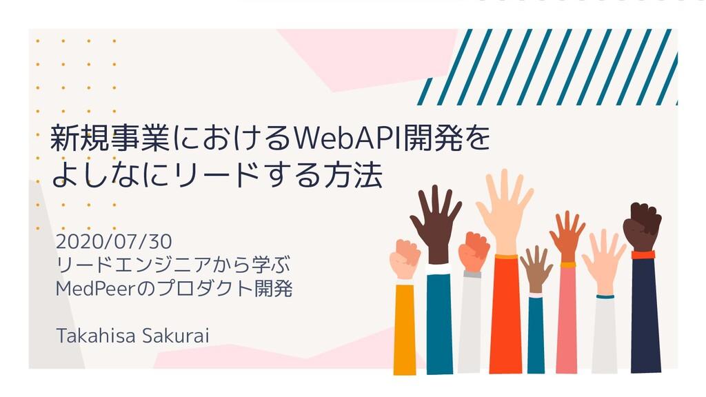 新規事業におけるWebAPI開発を よしなにリードする方法 2020/07/30 リードエンジ...