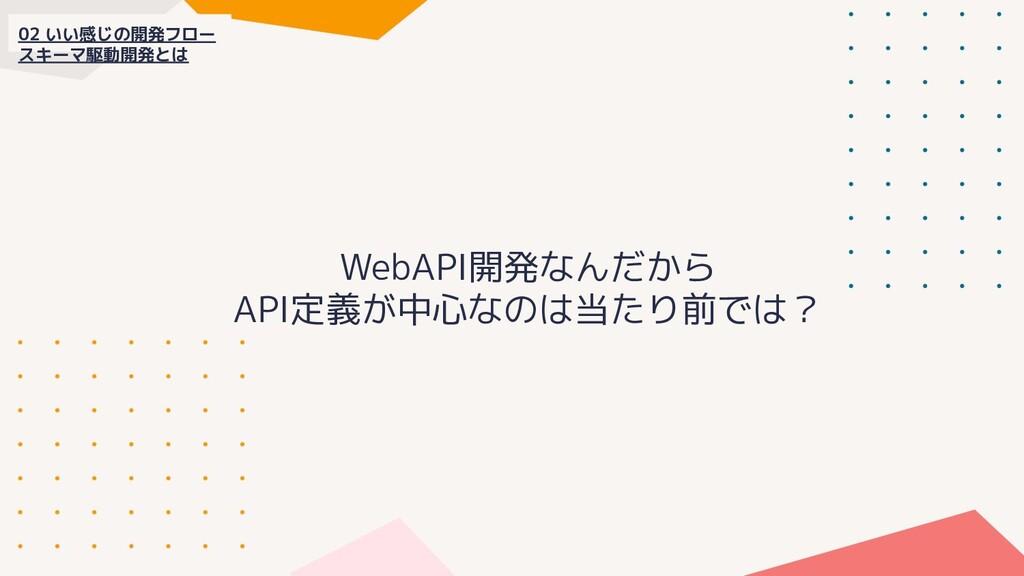 02 いい感じの開発フロー スキーマ駆動開発とは WebAPI開発なんだから API定義が中心...