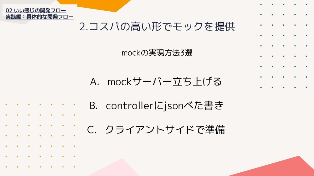 2.コスパの高い形でモックを提供 02 いい感じの開発フロー 実践編:具体的な開発フロー mo...