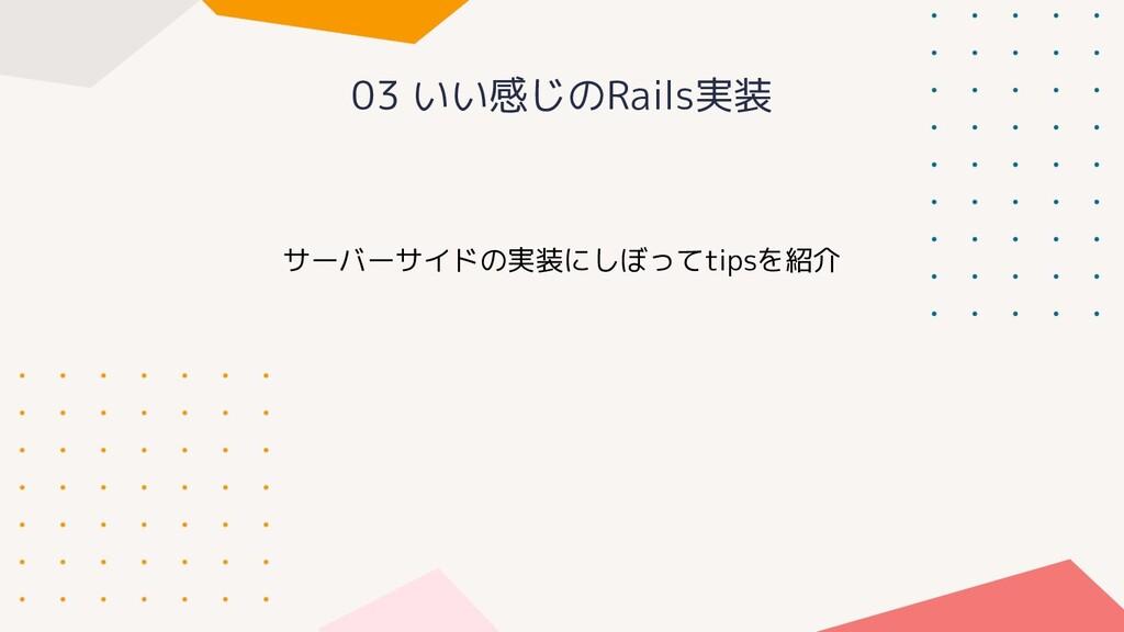 03 いい感じのRails実装 サーバーサイドの実装にしぼってtipsを紹介