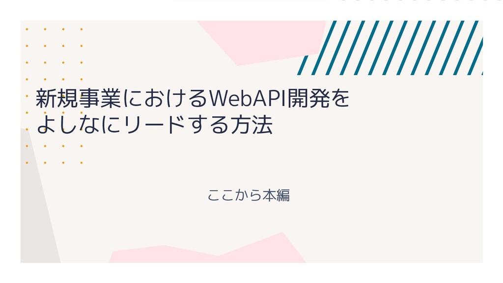 新規事業におけるWebAPI開発を よしなにリードする方法 ここから本編