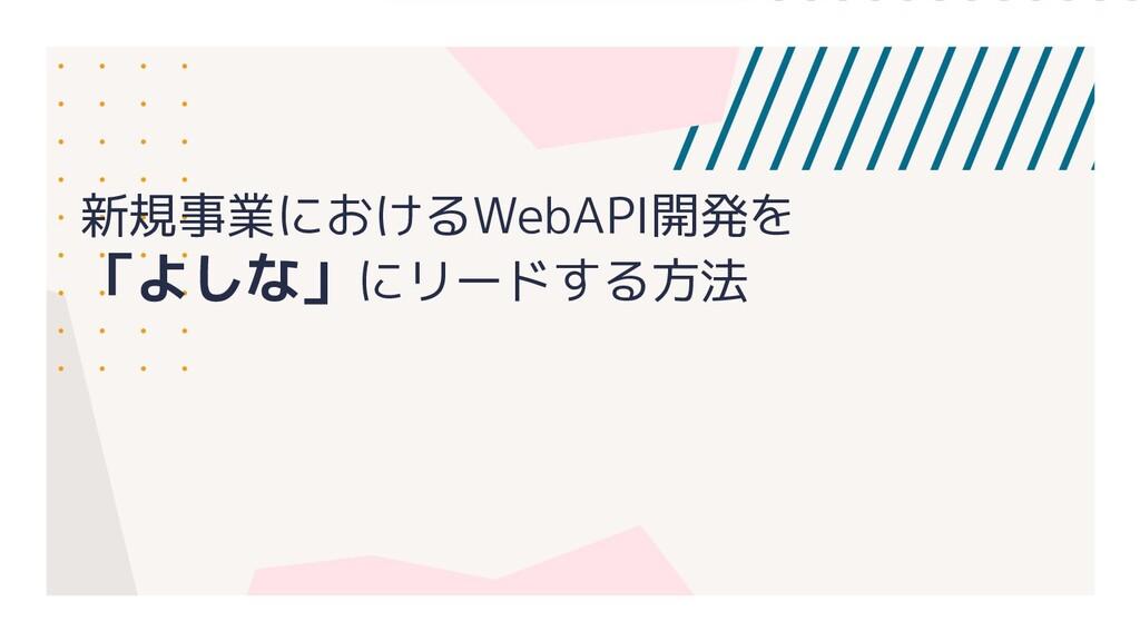 新規事業におけるWebAPI開発を 「よしな」にリードする方法