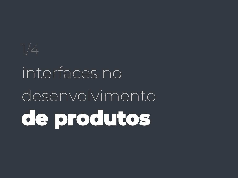 1/4 interfaces no desenvolvimento de produtos