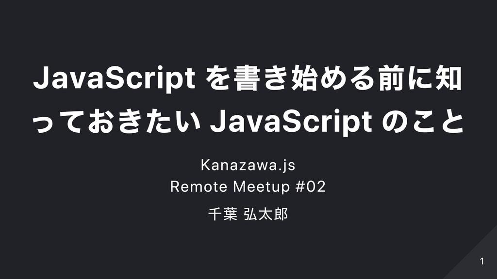 JavaScript を書き始める前に知 っておきたい JavaScript のこと Kana...