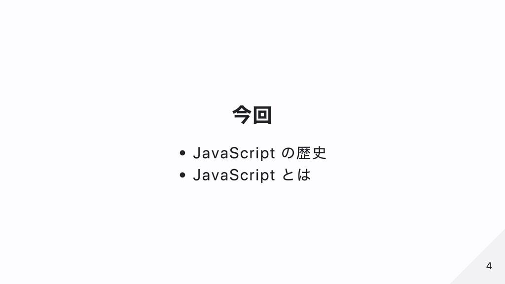 今回 JavaScript の歴史 JavaScript とは 4 4