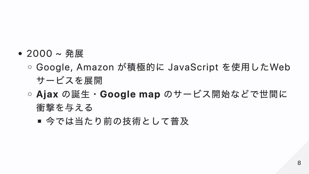 2000 ~ 発展 Google, Amazon が積極的に JavaScript を使⽤した...