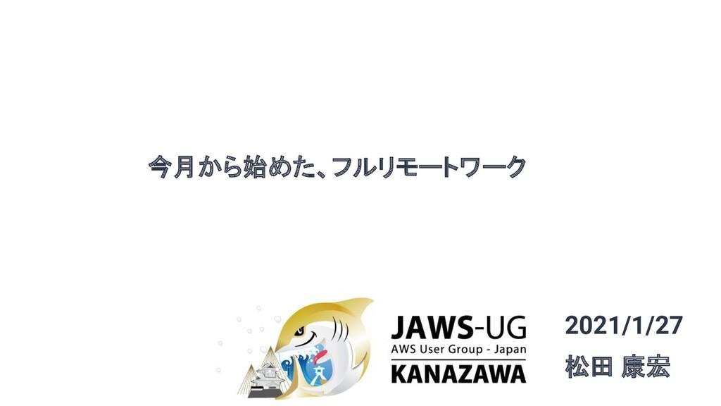 今月から始めた、フルリモートワーク 2021/1/27 松田 康宏