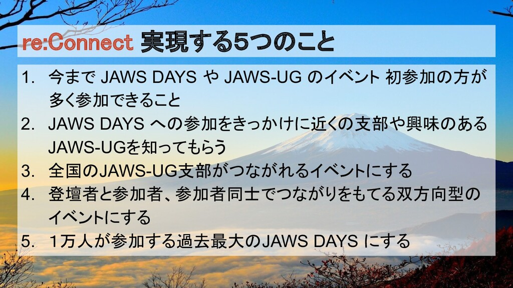 re:Connect 実現する5つのこと 1. 今まで JAWS DAYS や JAWS-UG...