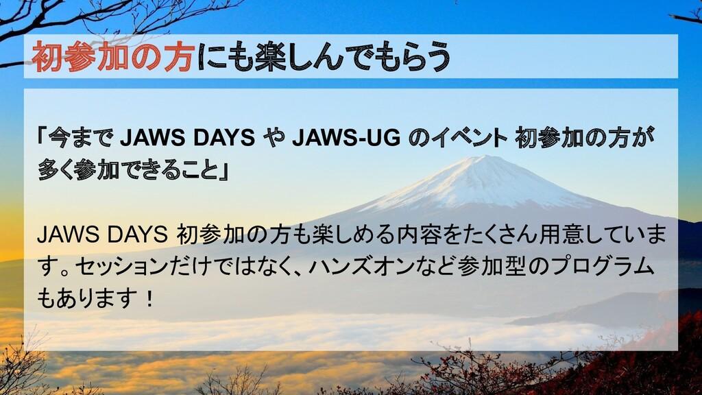 初参加の方にも楽しんでもらう 「今まで JAWS DAYS や JAWS-UG のイベント 初...