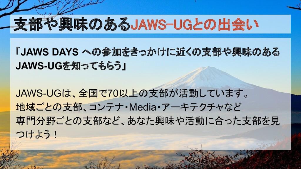 支部や興味のあるJAWS-UGとの出会い 「JAWS DAYS への参加をきっかけに近くの支...