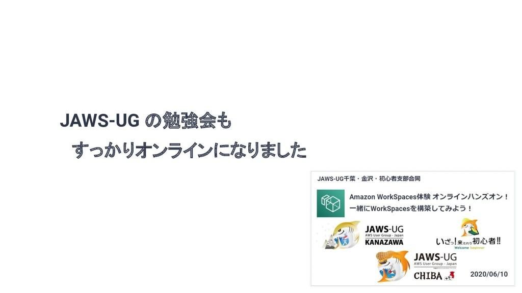 JAWS-UG の勉強会も  すっかりオンラインになりました