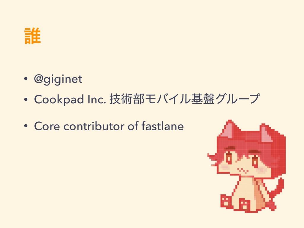 ୭ • @giginet • Cookpad Inc. ٕज़෦ϞόΠϧج൫άϧʔϓ • Cor...