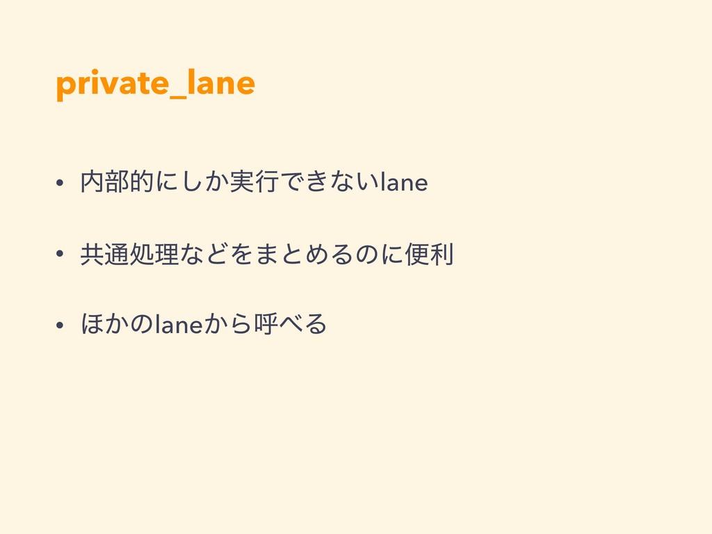 private_lane • ෦తʹ͔࣮͠ߦͰ͖ͳ͍lane • ڞ௨ॲཧͳͲΛ·ͱΊΔͷʹ...