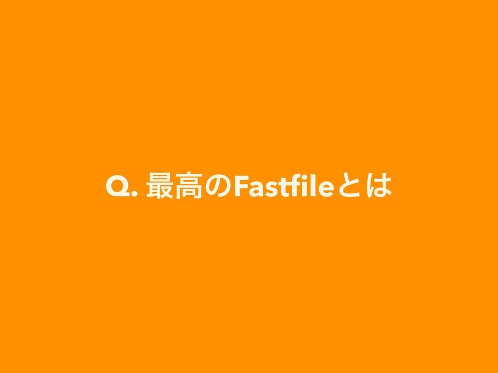 Q. ࠷ߴͷFastfileͱ